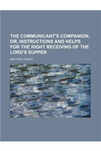 The Communicant's Companion; Or, Instructions and Helps for the Right Receiving of the Lord's Supper