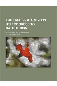 The Trials of a Mind in Its Progress to Catholicism; A Letter to His Old Friends