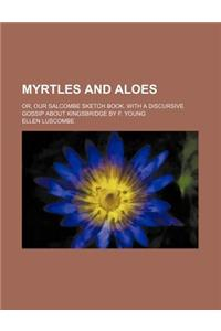 Myrtles and Aloes; Or, Our Salcombe Sketch Book. with a Discursive Gossip about Kingsbridge by F. Young