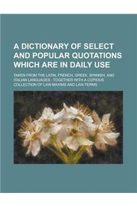A Dictionary of Select and Popular Quotations Which Are in Daily Use; Taken from the Latin, French, Greek, Spanish, and Italian Languages