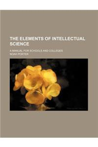The Elements of Intellectual Science; A Manual for Schools and Colleges