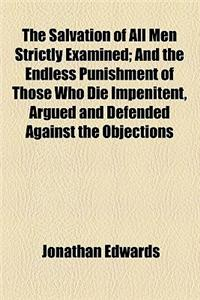 The Salvation of All Men Strictly Examined; And the Endless Punishment of Those Who Die Impenitent, Argued and Defended Against the Objections and Rea