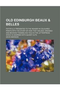 Old Edinburgh Beaux & Belles; Faithfully Presented to the Reader in Coloured Prints with the Story of How They Walked, Dressed and Behaved Themselves