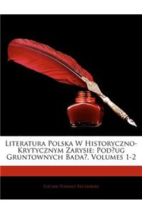 Literatura Polska W Historyczno-Krytycznym Zarysie: Podug Gruntownych Bada, Volumes 1-2
