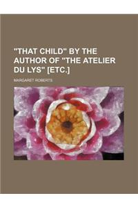 That Child by the Author of the Atelier Du Lys [Etc.]