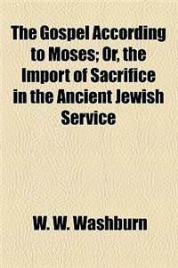 The Gospel According to Moses; Or, the Import of Sacrifice in the Ancient Jewish Service