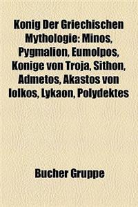 Konig Der Griechischen Mythologie: Minos, Pygmalion, Eumolpos, Konige Von Troja, Sithon, Admetos, Akastos Von Iolkos, Lykaon, Polydektes
