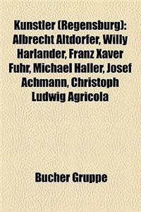 K Nstler (Regensburg) K Nstler (Regensburg): Albrecht Altdorfer, Willy Harlander, Franz Xaver Fuhr, Michaalbrecht Altdorfer, Willy Harlander, Franz Xa