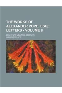 The Works of Alexander Pope, Esq (Volume 8); Letters. Esq. in Nine Volumes, Complete