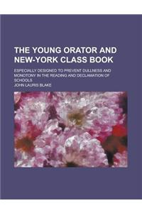 The Young Orator and New-York Class Book; Especially Designed to Prevent Dullness and Monotony in the Reading and Declamation of Schools