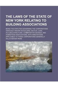 The Laws of the State of New York Relating to Building Associations; Being the Statutes Governing the Corporations Variously Known as Building, Mutual