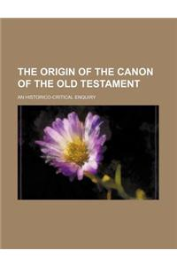 The Origin of the Canon of the Old Testament; An Historico-Critical Enquiry