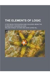 The Elements of Logic; A Text-Book for Schools and Colleges; Being the Elementary Lessons in Logic