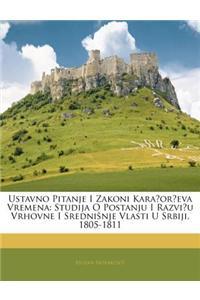 Ustavno Pitanje I Zakoni Karaoreva Vremena: Studija O Postanju I Razviu Vrhovne I Sredninje Vlasti U Srbiji, 1805-1811