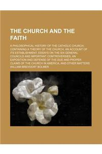 The Church and the Faith; A Philosophical History of the Catholic Church Containing a Theory of the Church, an Account of Its Establishment, Essays on