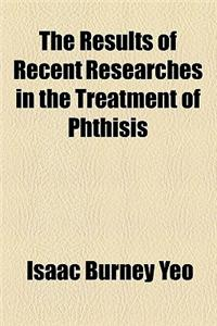 The Results of Recent Researches in the Treatment of Phthisis