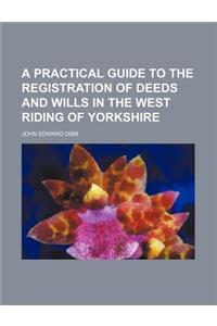 A Practical Guide to the Registration of Deeds and Wills in the West Riding of Yorkshire