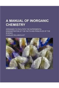 A Manual of Inorganic Chemistry; Arranged to Facilitate the Experimental Demonstration of the Facts and Principles of the Science