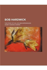Bob Hardwick; The Story of His Life and Experiences