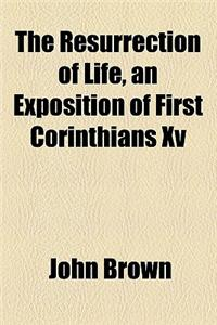 The Resurrection of Life, an Exposition of First Corinthians XV