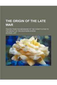 The Origin of the Late War; Traced from the Beginning of the Constitution to the Revolt of the Southern States