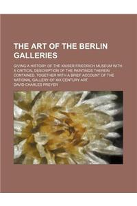 The Art of the Berlin Galleries; Giving a History of the Kaiser Friedrich Museum with a Critical Description of the Paintings Therein Contained, Toget