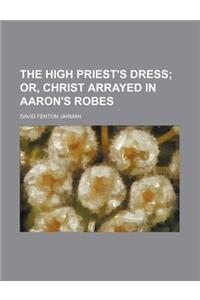 The High Priest's Dress; Or, Christ Arrayed in Aaron's Robes