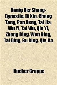 Knig Der Shang-Dynastie: Di Xin, Cheng Tang, Pan Geng, Tai Jia, Wu Yi, Tai Wu, Qie Yi, Zhong Ding, Wen Ding, Tai Ding, Bu Bing, Qie Jia