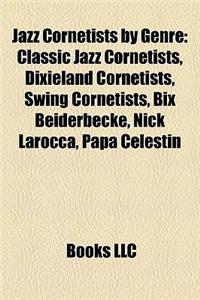 Jazz Cornetists by Genre: Classic Jazz Cornetists, Dixieland Cornetists, Swing Cornetists, Bix Beiderbecke, Nick Larocca, Papa Celestin