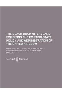 The Black Book of England, Exhibiting the Existing State, Policy and Administration of the United Kingdom; Exhibiting the Existing State, Policy, and