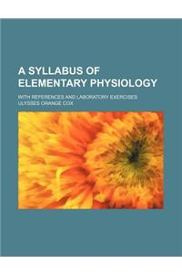 A Syllabus of Elementary Physiology; With References and Laboratory Exercises