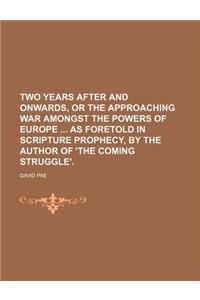 Two Years After and Onwards, or the Approaching War Amongst the Powers of Europe as Foretold in Scripture Prophecy, by the Author of 'The Coming Strug
