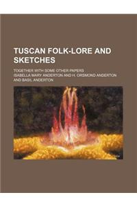 Tuscan Folk-Lore and Sketches; Together with Some Other Papers