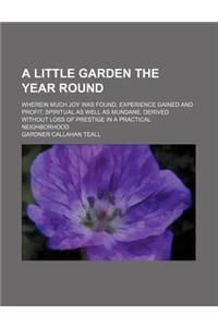 A   Little Garden the Year Round; Wherein Much Joy Was Found, Experience Gained and Profit, Spiritual as Well as Mundane, Derived Without Loss of Pres