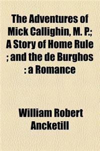 The Adventures of Mick Callighin, M. P.; A Story of Home Rule and the de Burghos a Romance