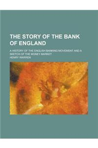 The Story of the Bank of England; A History of the English Banking Movement and a Sketch of the Money Market