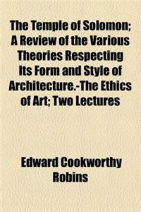 The Temple of Solomon; A Review of the Various Theories Respecting Its Form and Style of Architecture.-The Ethics of Art Two Lectures