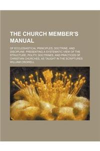 The Church Member's Manual; Of Ecclesiastical Principles, Doctrine, and Discipline Presenting a Systematic View of the Structure, Polity, Doctrines, a