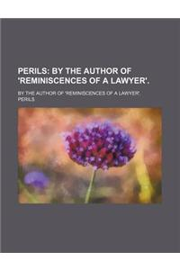 Perils; By the Author of 'Reminiscences of a Lawyer' by the Author of 'Reminiscences of a Lawyer'.