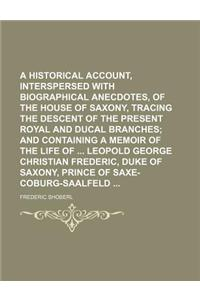 A   Historical Account, Interspersed with Biographical Anecdotes, of the House of Saxony, Tracing the Descent of the Present Royal and Ducal Branches;