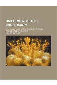 Uniform with the Enchiridion; Spare Minutes or Resolved Meditations and Premeditated Resolutions