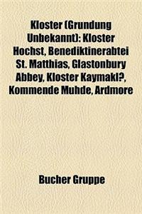 Kloster (Grndung Unbekannt): Kloster Hchst, Benediktinerabtei St. Matthias, Glastonbury Abbey, Kloster Kaymakl, Kommende Muhde, Ardmore