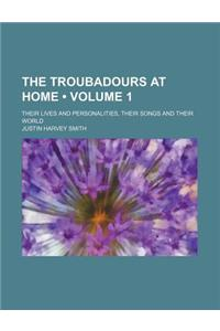 The Troubadours at Home (Volume 1); Their Lives and Personalities, Their Songs and Their World