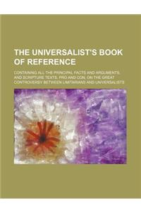 The Universalist's Book of Reference; Containing All the Principal Facts and Arguments, and Scripture Texts, Pro and Con, on the Great Controversy Bet