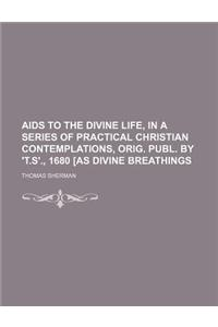 AIDS to the Divine Life, in a Series of Practical Christian Contemplations, Orig. Publ. by 't.S'., 1680 [As Divine Breathings