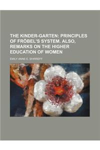 The Kinder-Garten; Principles of Frobel's System. Also, Remarks on the Higher Education of Women