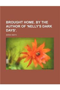 Brought Home. by the Author of 'Nelly's Dark Days'.