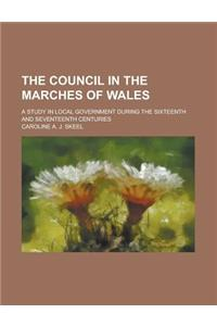 The Council in the Marches of Wales; A Study in Local Government During the Sixteenth and Seventeenth Centuries