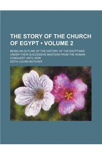 The Story of the Church of Egypt (Volume 2); Being an Outline of the History of the Egyptians Under Their Successive Masters from the Roman Conquest U