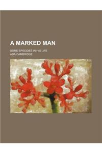 A Marked Man; Some Episodes in His Life
